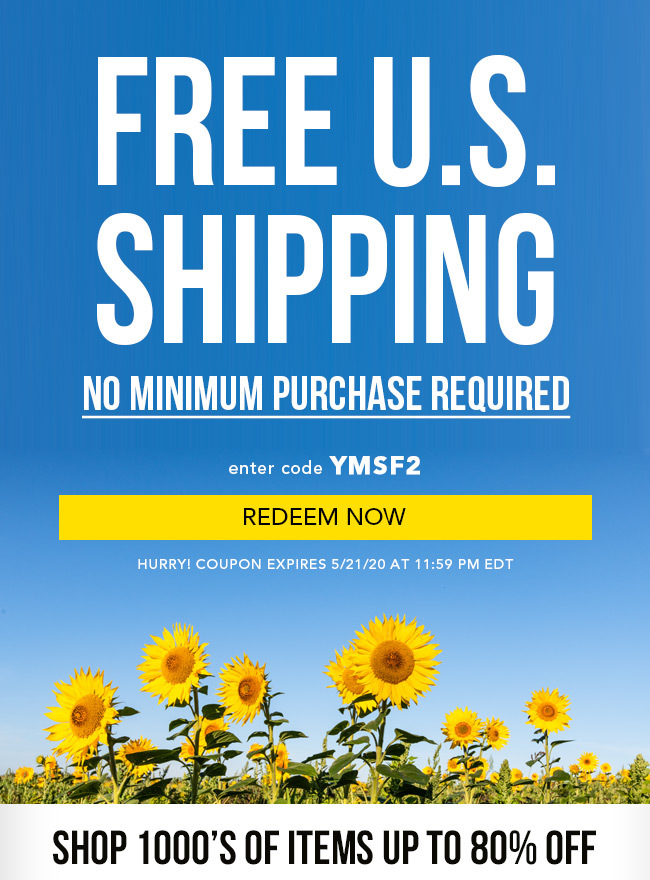 Free U.S. Shipping. No Minimum Purchase Required. Enter code YMSF2. Redeem Now. Hurry! Coupon expires 5/21/20 at 11:59 PM EDT. Shop 1000's of items up to 80% Off.